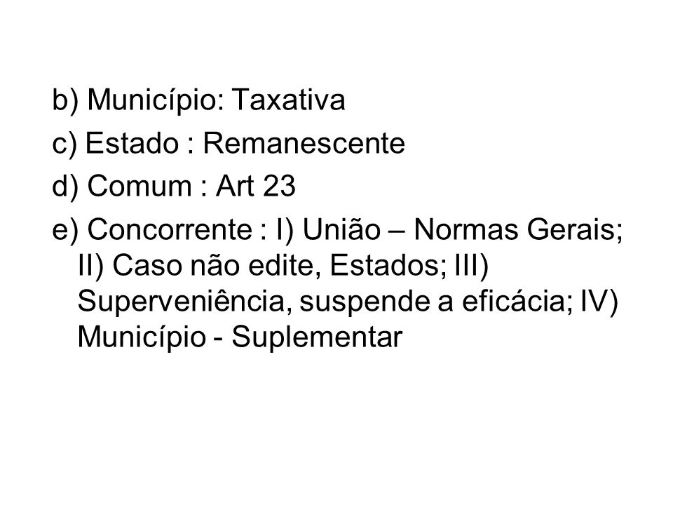 b) Município: Taxativa c) Estado : Remanescente d) Comum : Art 23 e) Concorrente : I) União – Normas Gerais; II) Caso não edite, Estados; III) Superveniência, suspende a eficácia; IV) Município - Suplementar