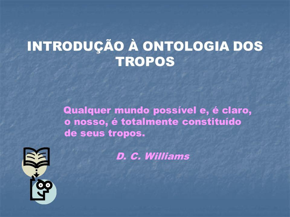INTRODUÇÃO À ONTOLOGIA DOS TROPOS Qualquer mundo possível e, é claro, o nosso, é totalmente constituído de seus tropos. D. C. Williams