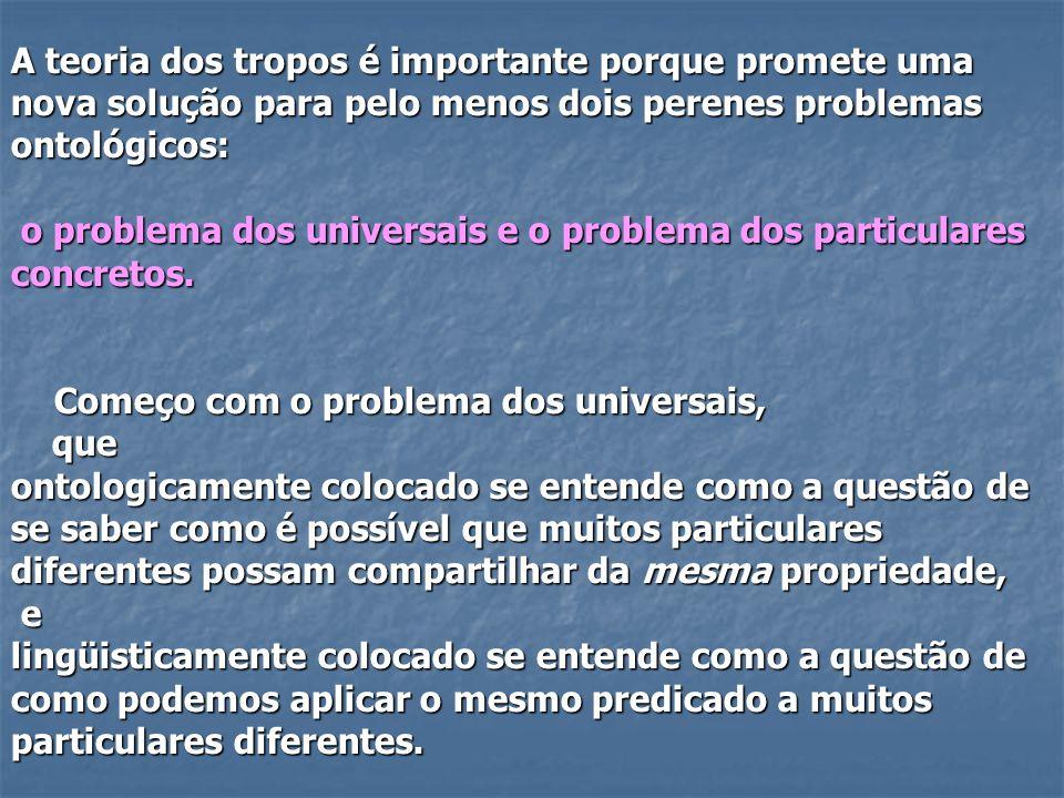 A teoria dos tropos é importante porque promete uma nova solução para pelo menos dois perenes problemas ontológicos: o problema dos universais e o pro