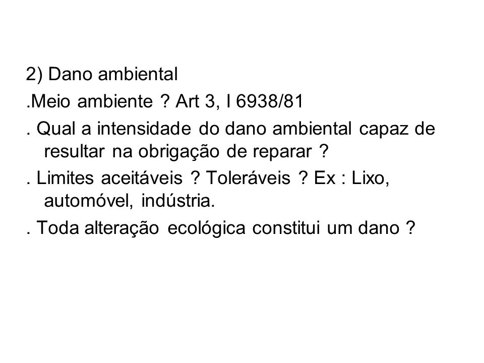 2) Dano ambiental.Meio ambiente ? Art 3, I 6938/81. Qual a intensidade do dano ambiental capaz de resultar na obrigação de reparar ?. Limites aceitáve