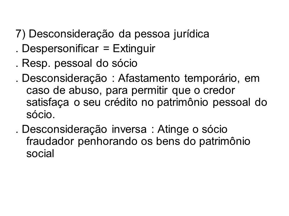 7) Desconsideração da pessoa jurídica. Despersonificar = Extinguir. Resp. pessoal do sócio. Desconsideração : Afastamento temporário, em caso de abuso