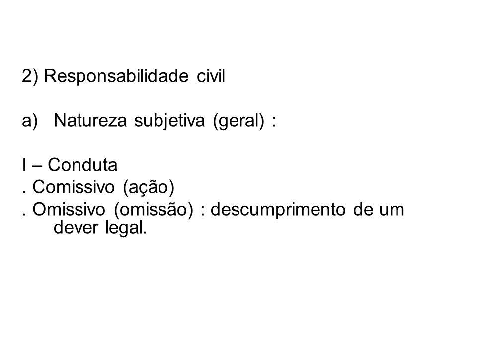 2) Responsabilidade civil a)Natureza subjetiva (geral) : I – Conduta. Comissivo (ação). Omissivo (omissão) : descumprimento de um dever legal.