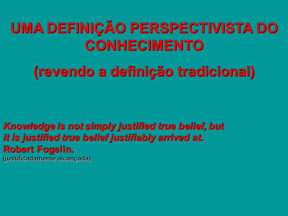 UMA DEFINIÇÃO PERSPECTIVISTA DO CONHECIMENTO (revendo a definição tradicional) Knowledge is not simply justified true belief, but it is justified true belief justifiably arrived at.