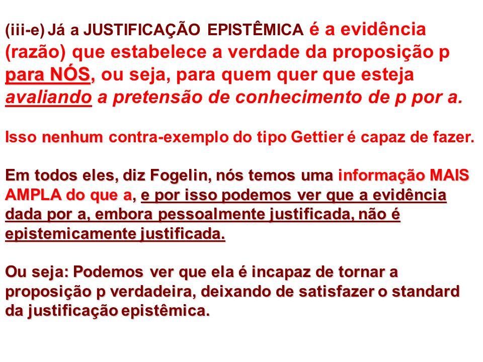 para NÓS, (iii-e) Já a JUSTIFICAÇÃO EPISTÊMICA é a evidência (razão) que estabelece a verdade da proposição p para NÓS, ou seja, para quem quer que esteja avaliando a pretensão de conhecimento de p por a.