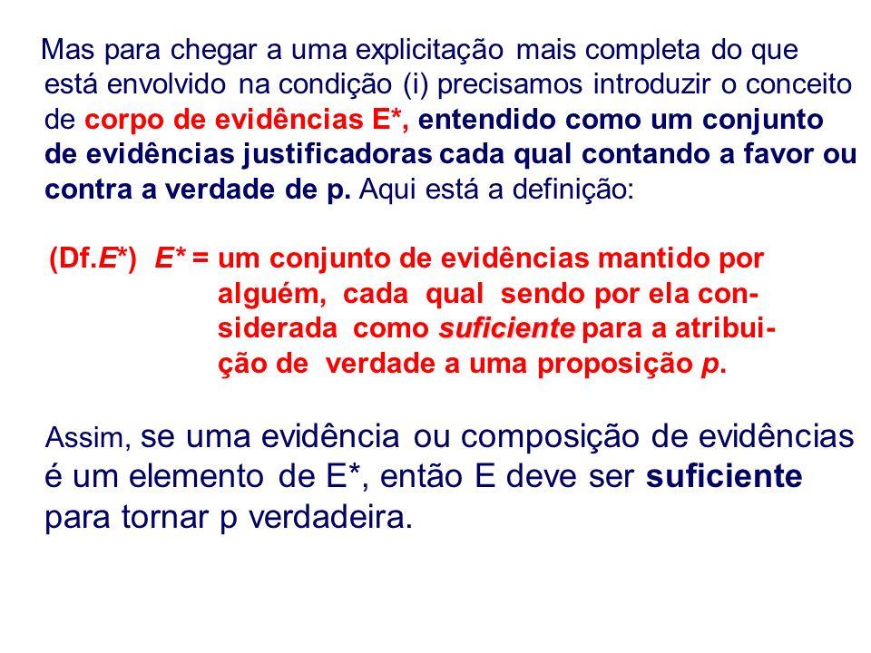 Mas para chegar a uma explicitação mais completa do que está envolvido na condição (i) precisamos introduzir o conceito de corpo de evidências E*, entendido como um conjunto de evidências justificadoras cada qual contando a favor ou contra a verdade de p.