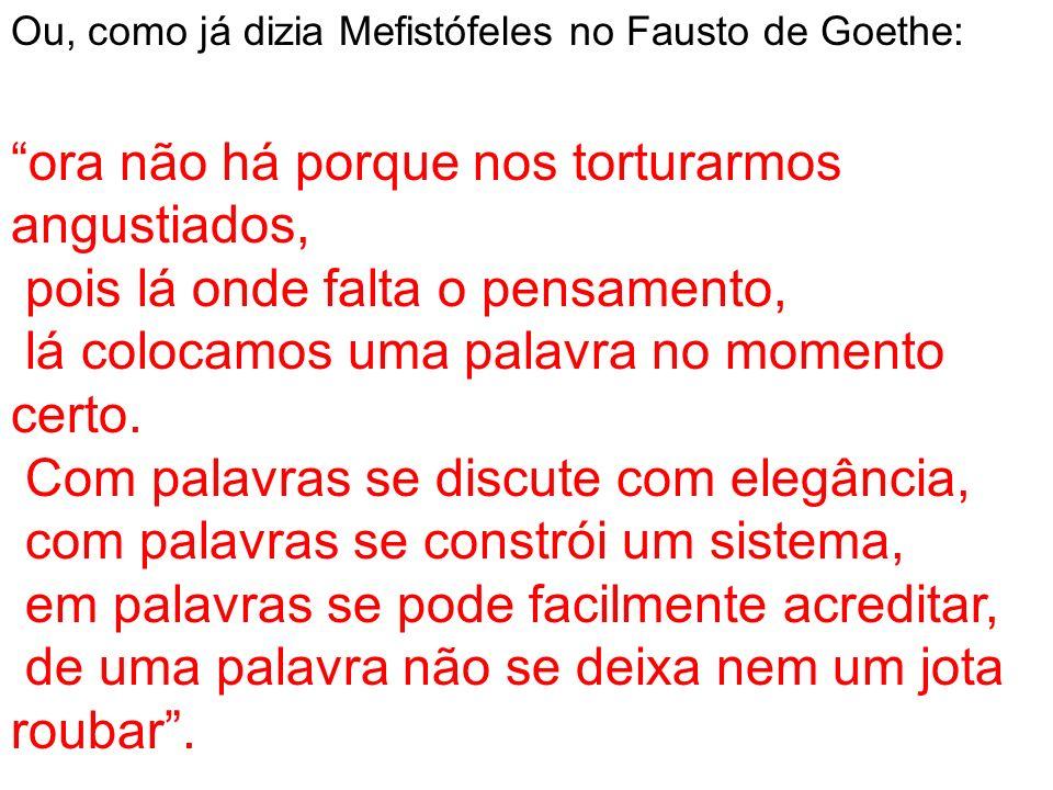 Ou, como já dizia Mefistófeles no Fausto de Goethe: ora não há porque nos torturarmos angustiados, pois lá onde falta o pensamento, lá colocamos uma p