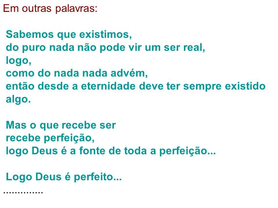 Em outras palavras: Sabemos que existimos, do puro nada não pode vir um ser real, logo, como do nada nada advém, então desde a eternidade deve ter sem