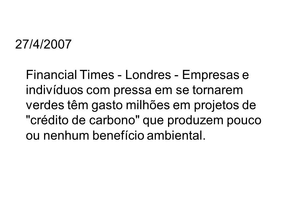 27/4/2007 Financial Times - Londres - Empresas e indivíduos com pressa em se tornarem verdes têm gasto milhões em projetos de crédito de carbono que produzem pouco ou nenhum benefício ambiental.