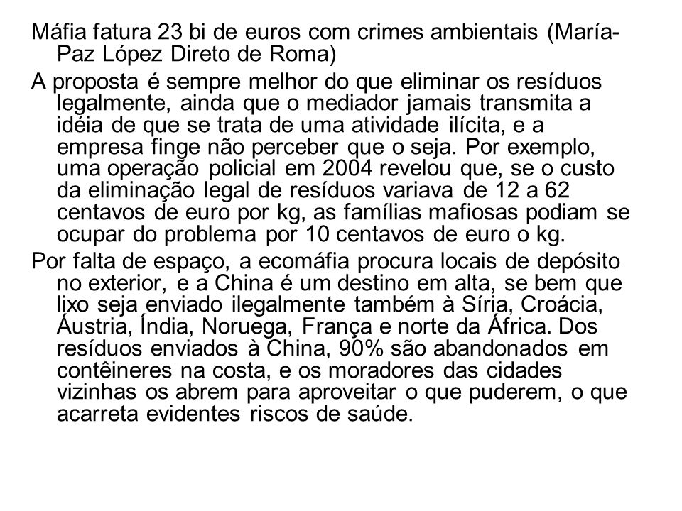 Máfia fatura 23 bi de euros com crimes ambientais (María- Paz López Direto de Roma) A proposta é sempre melhor do que eliminar os resíduos legalmente, ainda que o mediador jamais transmita a idéia de que se trata de uma atividade ilícita, e a empresa finge não perceber que o seja.