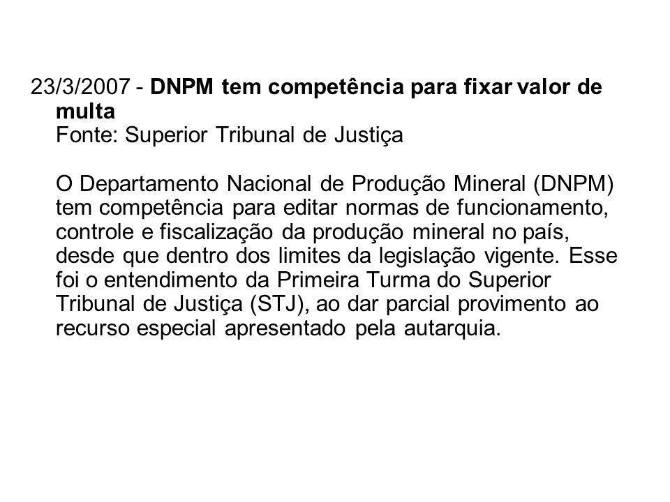 23/3/2007 - DNPM tem competência para fixar valor de multa Fonte: Superior Tribunal de Justiça O Departamento Nacional de Produção Mineral (DNPM) tem competência para editar normas de funcionamento, controle e fiscalização da produção mineral no país, desde que dentro dos limites da legislação vigente.