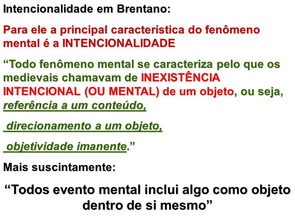 Intencionalidade em Brentano: Para ele a principal característica do fenômeno mental é a INTENCIONALIDADE Todo fenômeno mental se caracteriza pelo que