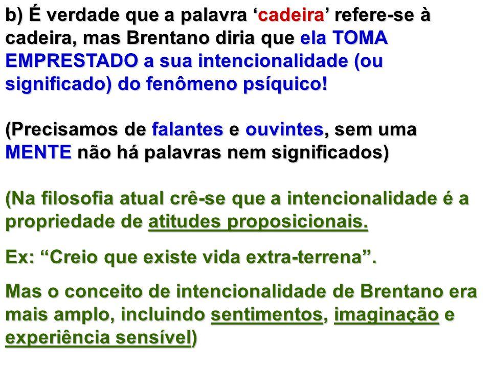 b) É verdade que a palavra cadeira refere-se à cadeira, mas Brentano diria que ela TOMA EMPRESTADO a sua intencionalidade (ou significado) do fenômeno