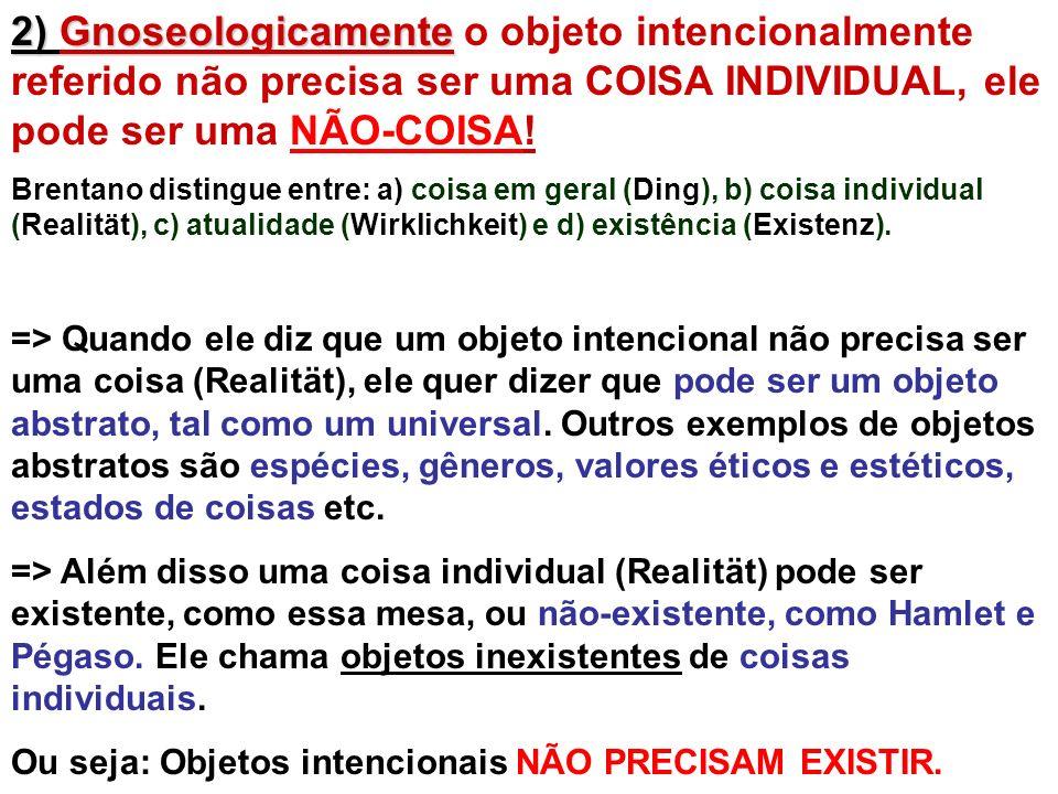 2) Gnoseologicamente 2) Gnoseologicamente o objeto intencionalmente referido não precisa ser uma COISA INDIVIDUAL, ele pode ser uma NÃO-COISA! Brentan