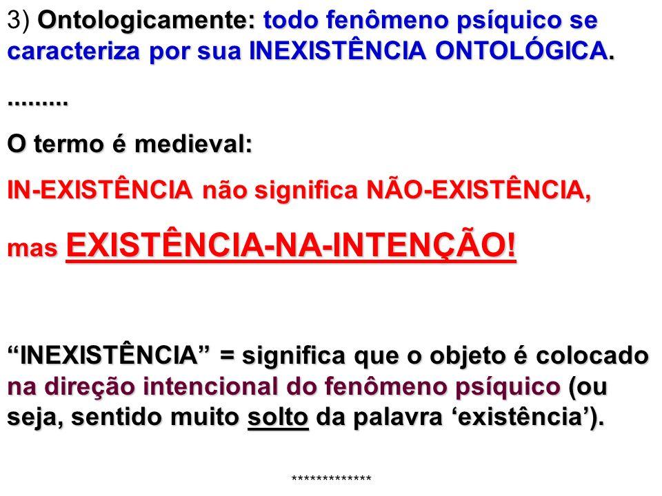 Ontologicamente: todo fenômeno psíquico se caracteriza por sua INEXISTÊNCIA ONTOLÓGICA. 3) Ontologicamente: todo fenômeno psíquico se caracteriza por