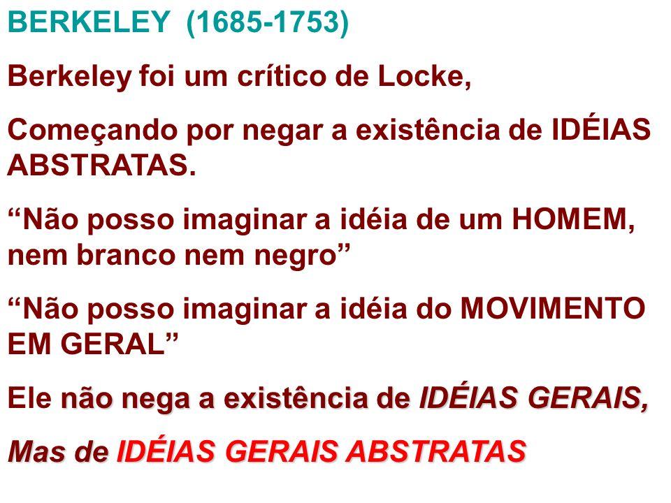 BERKELEY (1685-1753) Berkeley foi um crítico de Locke, Começando por negar a existência de IDÉIAS ABSTRATAS. Não posso imaginar a idéia de um HOMEM, n