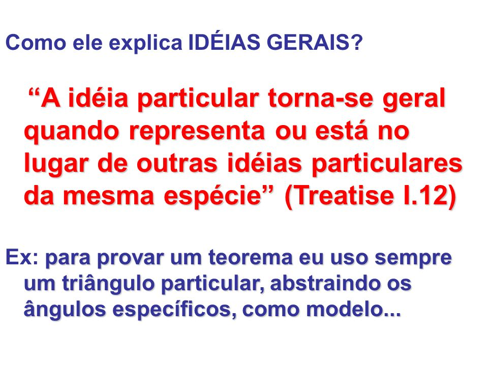 Como ele explica IDÉIAS GERAIS? A idéia particular torna-se geral quando representa ou está no lugar de outras idéias particulares da mesma espécie (T