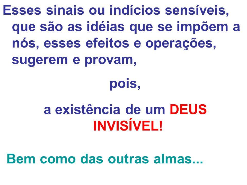 Esses sinais ou indícios sensíveis, que são as idéias que se impõem a nós, esses efeitos e operações, sugerem e provam, pois, a existência de um DEUS