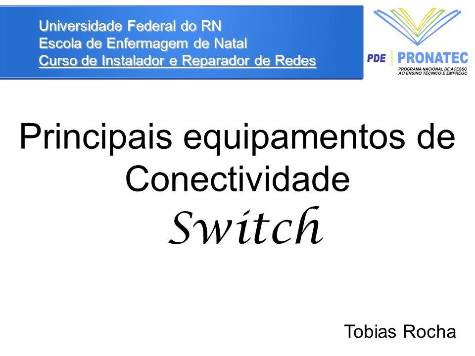 Switch Universidade Federal do RN Escola de Enfermagem de Natal Curso de Instalador e Reparador de Redes Principais equipamentos de Conectividade Tobias Rocha