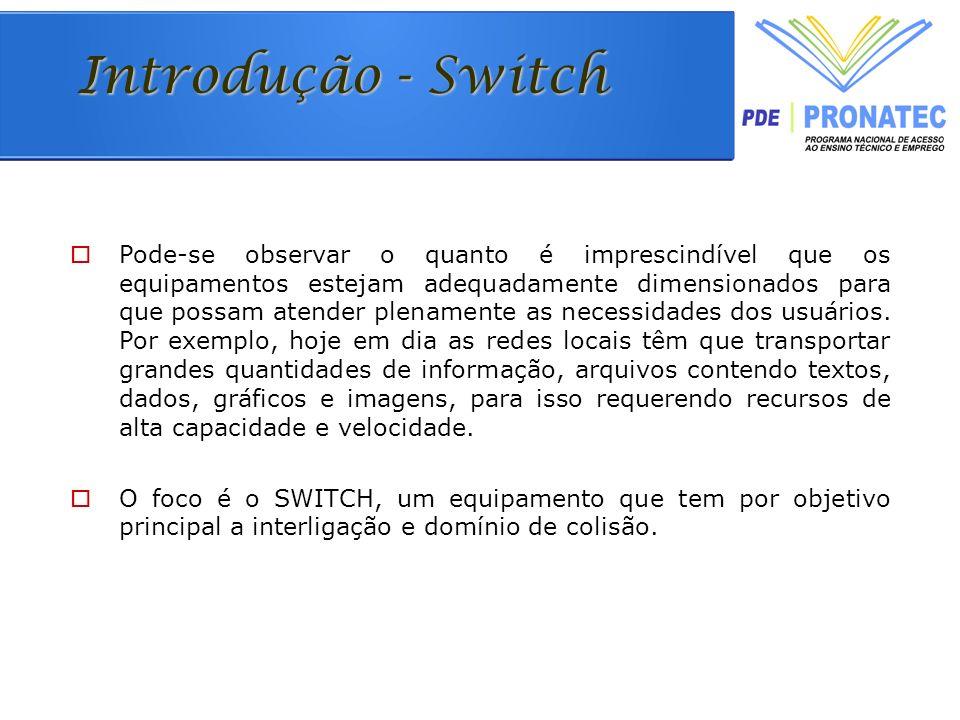 Introdução - Switch Pode-se observar o quanto é imprescindível que os equipamentos estejam adequadamente dimensionados para que possam atender plenamente as necessidades dos usuários.