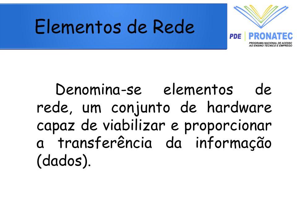 Elementos de Rede Denomina-se elementos de rede, um conjunto de hardware capaz de viabilizar e proporcionar a transferência da informação (dados).