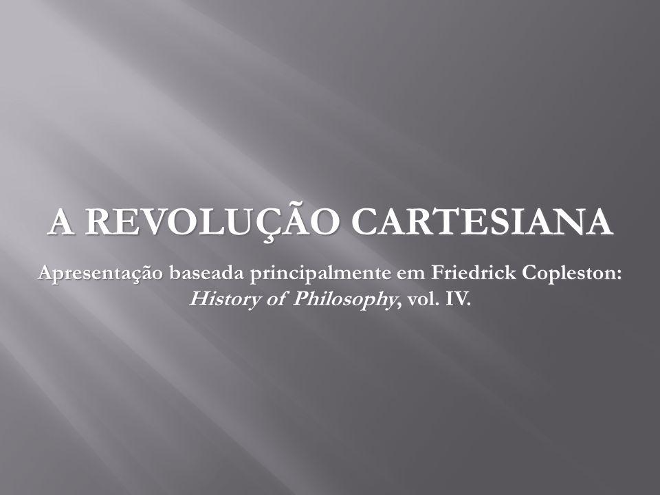 A REVOLUÇÃO CARTESIANA Apresentação baseada principalmente em Friedrick Copleston: History of Philosophy, vol. IV.
