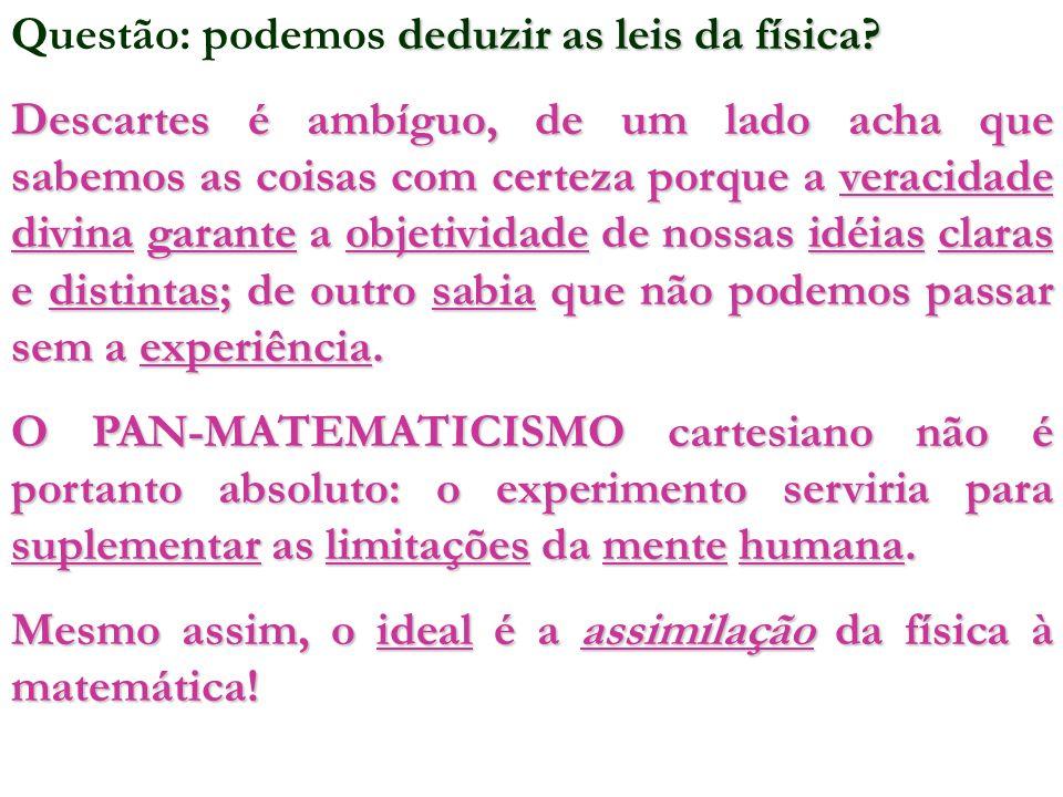 deduzir as leis da física? Questão: podemos deduzir as leis da física? Descartes é ambíguo, de um lado acha que sabemos as coisas com certeza porque a