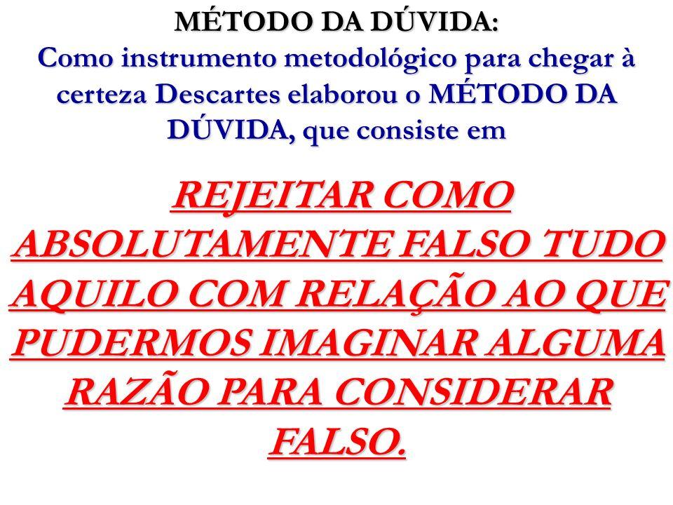 MÉTODO DA DÚVIDA: Como instrumento metodológico para chegar à certeza Descartes elaborou o MÉTODO DA DÚVIDA, que consiste em REJEITAR COMO ABSOLUTAMEN