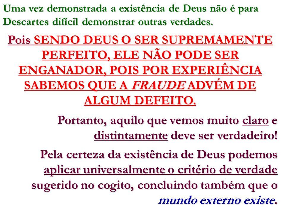 Uma vez demonstrada a existência de Deus não é para Descartes difícil demonstrar outras verdades. Pois SENDO DEUS O SER SUPREMAMENTE PERFEITO, ELE NÃO