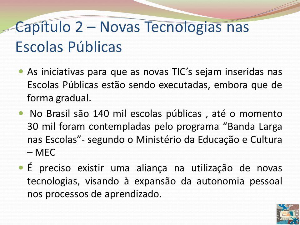 Capítulo 2 – Novas Tecnologias nas Escolas Públicas As iniciativas para que as novas TICs sejam inseridas nas Escolas Públicas estão sendo executadas,