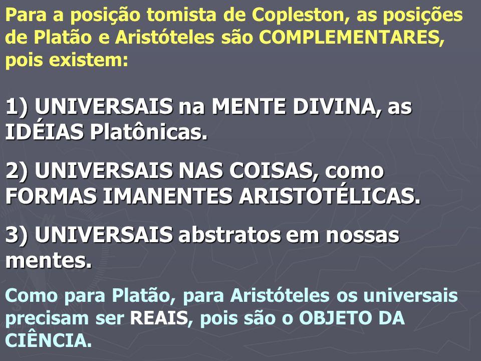 Para a posição tomista de Copleston, as posições de Platão e Aristóteles são COMPLEMENTARES, pois existem: 1) UNIVERSAIS na MENTE DIVINA, as IDÉIAS Pl