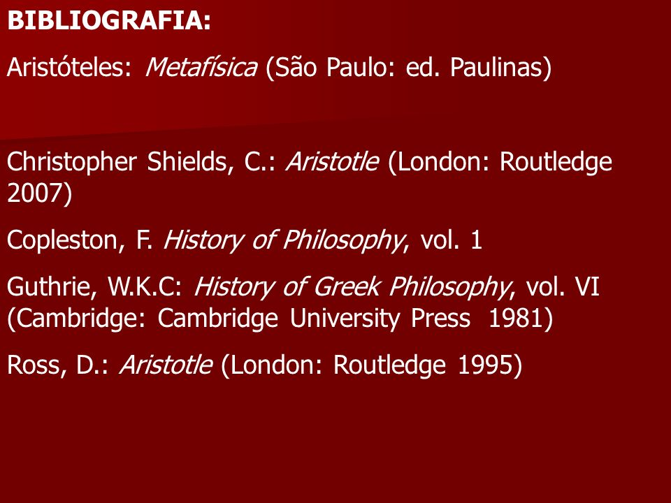 BIBLIOGRAFIA: Aristóteles: Metafísica (São Paulo: ed. Paulinas) Christopher Shields, C.: Aristotle (London: Routledge 2007) Copleston, F. History of P