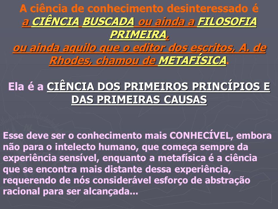 A ciência de conhecimento desinteressado é a CIÊNCIA BUSCADA ou ainda a FILOSOFIA PRIMEIRA, ou ainda aquilo que o editor dos escritos, A. de Rhodes, c