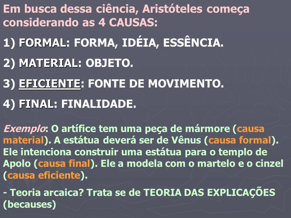Em busca dessa ciência, Aristóteles começa considerando as 4 CAUSAS: FORMAL 1) FORMAL: FORMA, IDÉIA, ESSÊNCIA. MATERIAL 2) MATERIAL: OBJETO. EFICIENTE