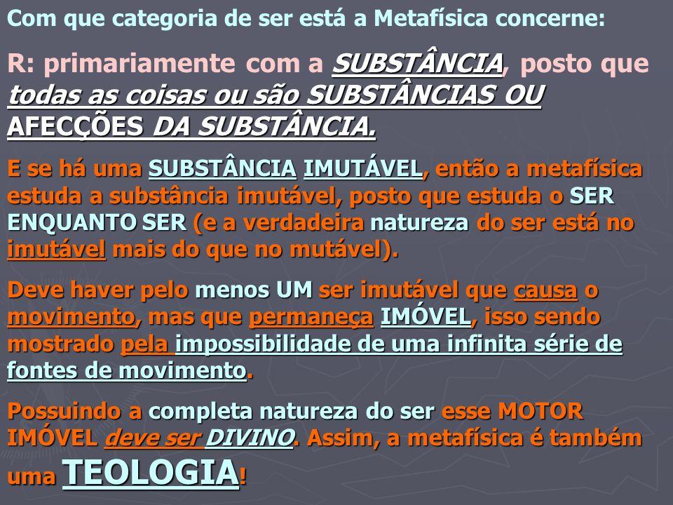 Com que categoria de ser está a Metafísica concerne: SUBSTÂNCIA todas as coisas ou são SUBSTÂNCIAS OU AFECÇÕES DA SUBSTÂNCIA. R: primariamente com a S