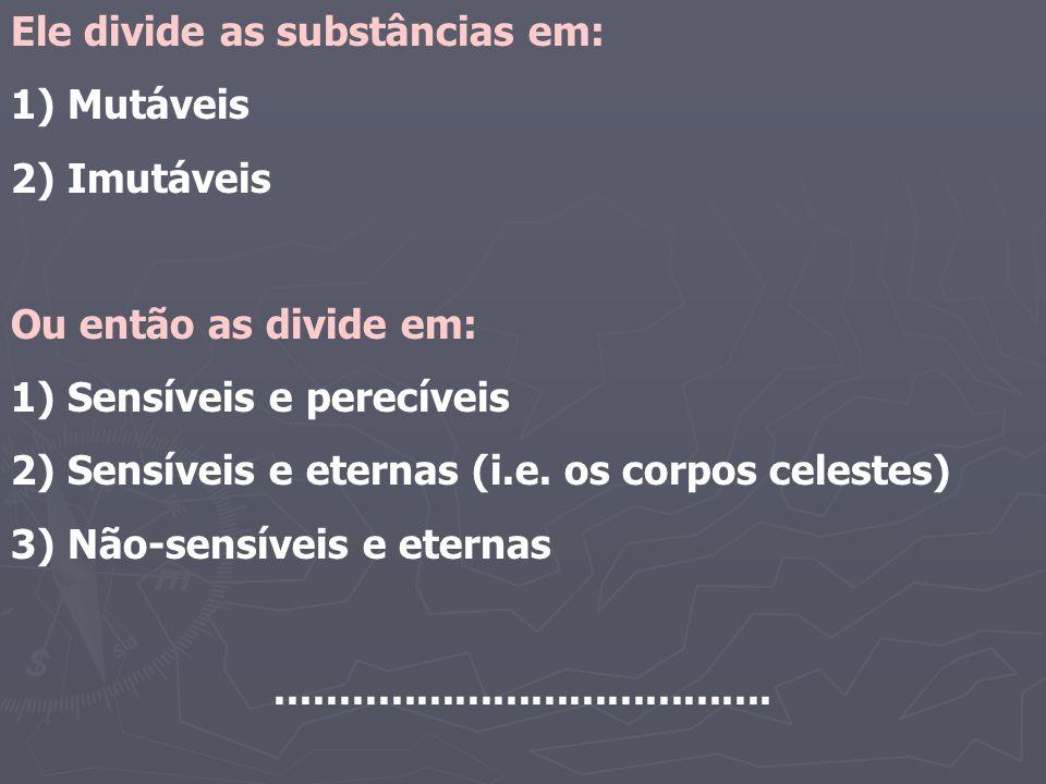 Ele divide as substâncias em: 1) Mutáveis 2) Imutáveis Ou então as divide em: 1) Sensíveis e perecíveis 2) Sensíveis e eternas (i.e. os corpos celeste