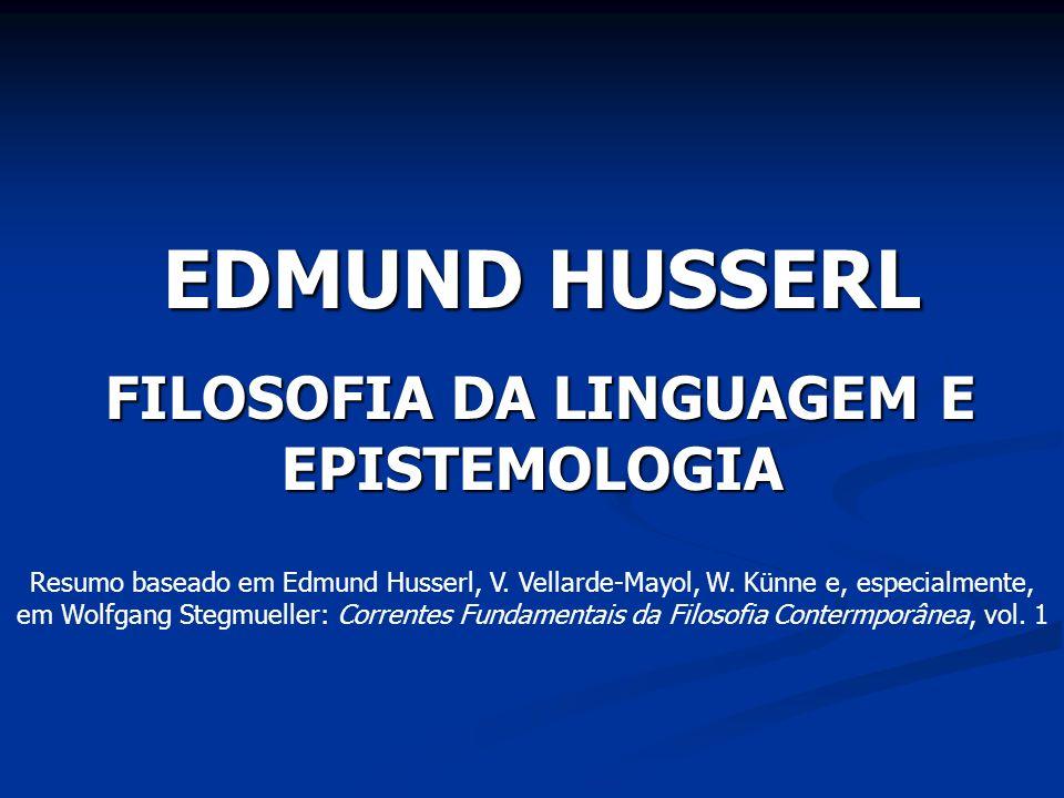 EDMUND HUSSERL FILOSOFIA DA LINGUAGEM E EPISTEMOLOGIA FILOSOFIA DA LINGUAGEM E EPISTEMOLOGIA Resumo baseado em Edmund Husserl, V. Vellarde-Mayol, W. K