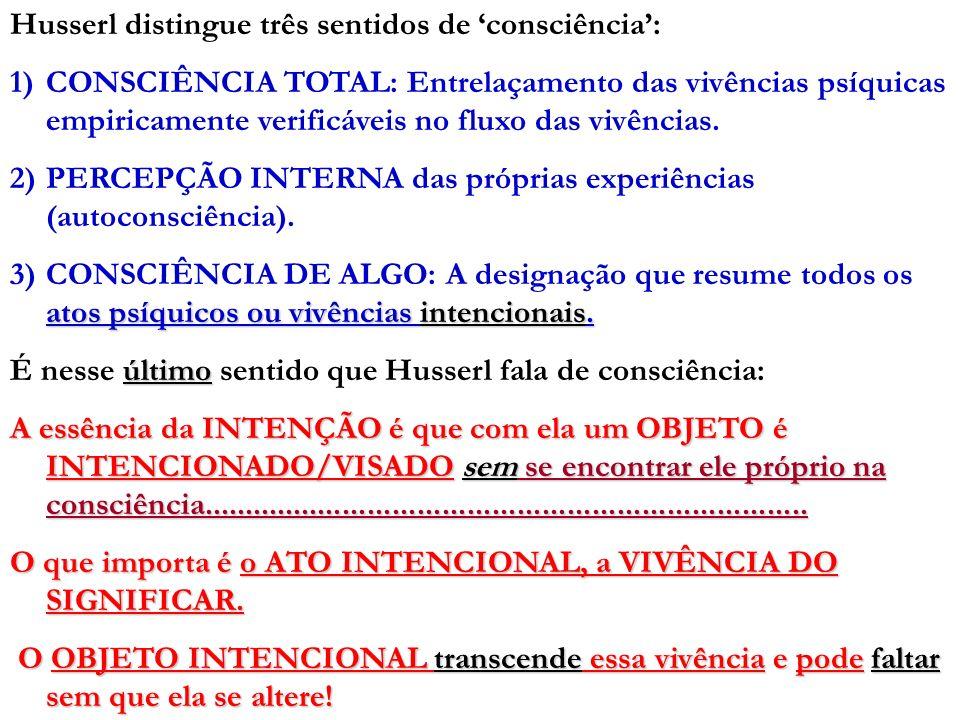 Husserl distingue três sentidos de consciência: 1)CONSCIÊNCIA TOTAL: Entrelaçamento das vivências psíquicas empiricamente verificáveis no fluxo das vi