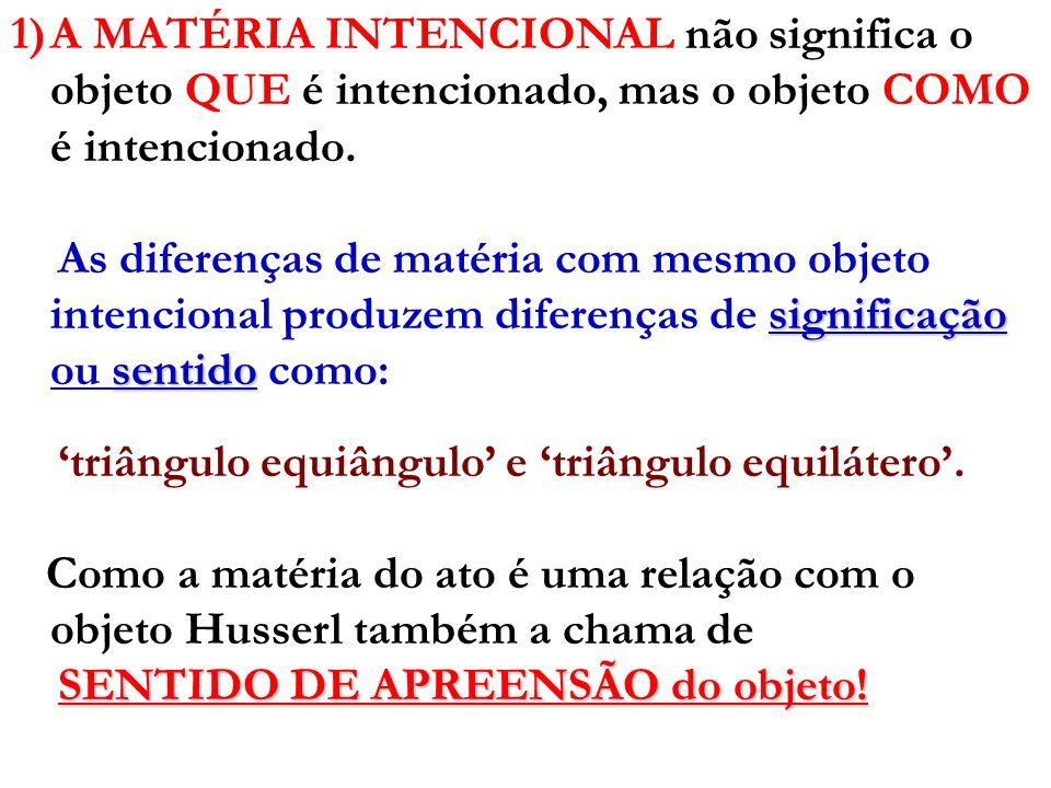 1)A MATÉRIA INTENCIONAL não significa o objeto QUE é intencionado, mas o objeto COMO é intencionado. significação sentido As diferenças de matéria com
