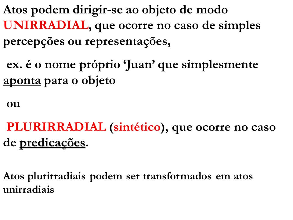 Atos podem dirigir-se ao objeto de modo UNIRRADIAL, que ocorre no caso de simples percepções ou representações, ex. é o nome próprio Juan que simplesm