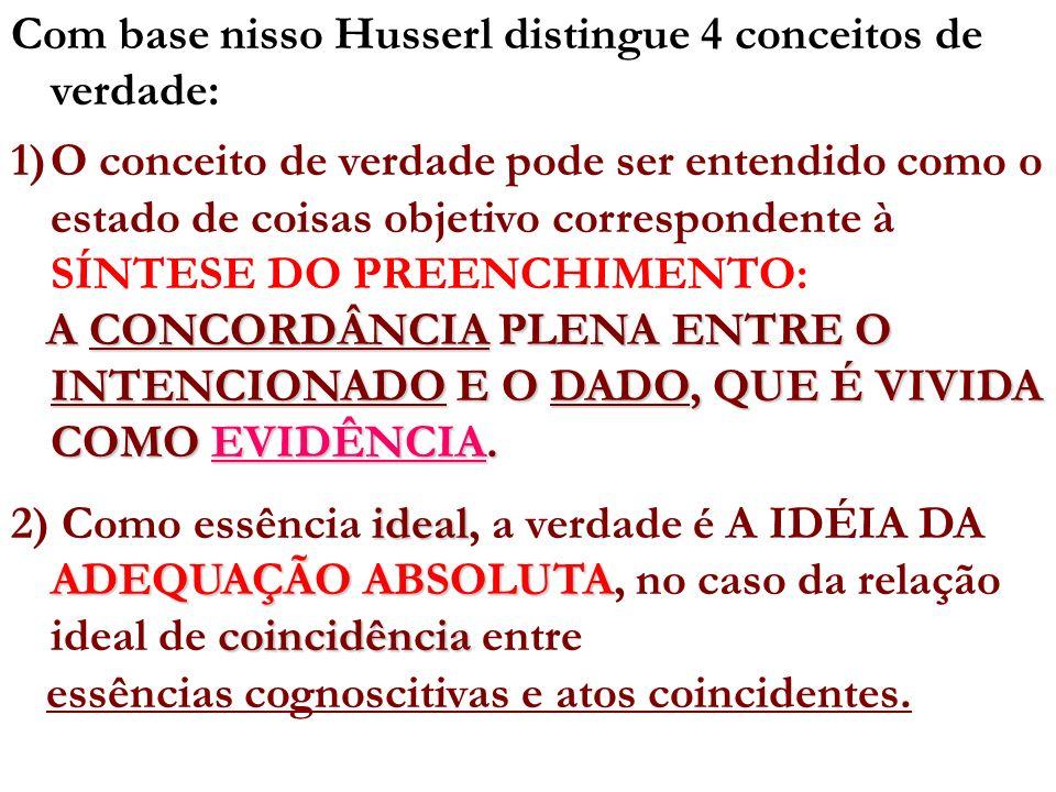 Com base nisso Husserl distingue 4 conceitos de verdade: 1)O conceito de verdade pode ser entendido como o estado de coisas objetivo correspondente à