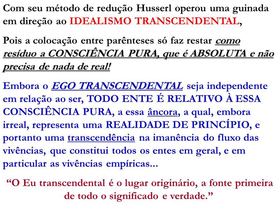 Com seu método de redução Husserl operou uma guinada em direção ao IDEALISMO TRANSCENDENTAL, como resíduo a CONSCIÊNCIA PURA, que é ABSOLUTA e não pre