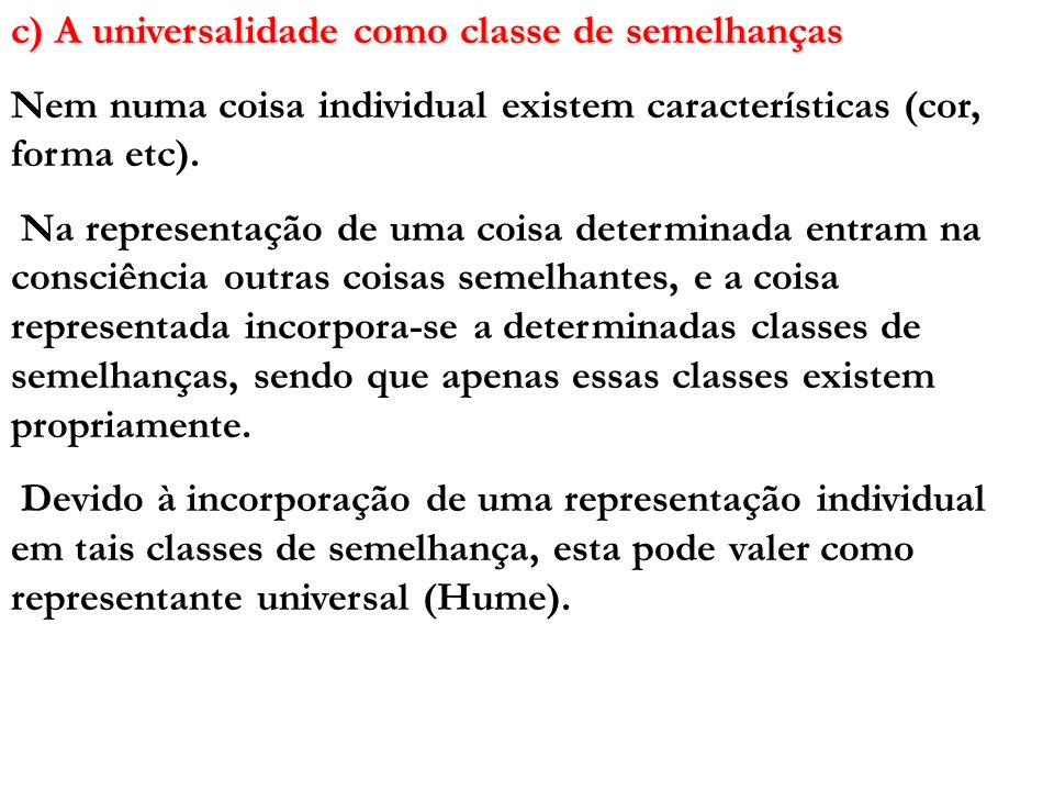 c) A universalidade como classe de semelhanças Nem numa coisa individual existem características (cor, forma etc). Na representação de uma coisa deter