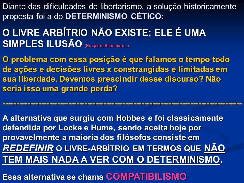 DETERMINISMO CÉTICO: Diante das dificuldades do libertarismo, a solução historicamente proposta foi a do DETERMINISMO CÉTICO: O LIVRE ARBÍTRIO NÃO EXI