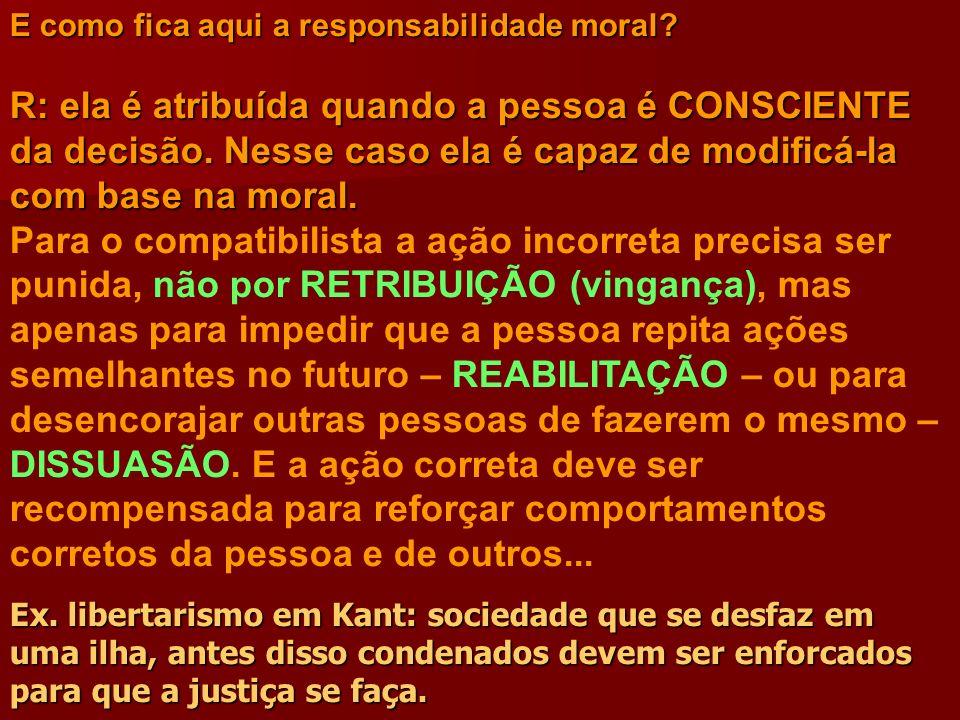 E como fica aqui a responsabilidade moral? R: ela é atribuída quando a pessoa é CONSCIENTE da decisão. Nesse caso ela é capaz de modificá-la com base