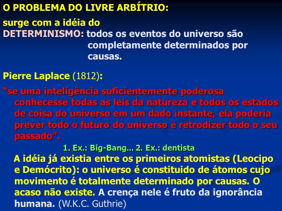 O PROBLEMA DO LIVRE ARBÍTRIO: surge com a idéia do DETERMINISMO: todos os eventos do universo são completamente determinados por causas. Pierre Laplac