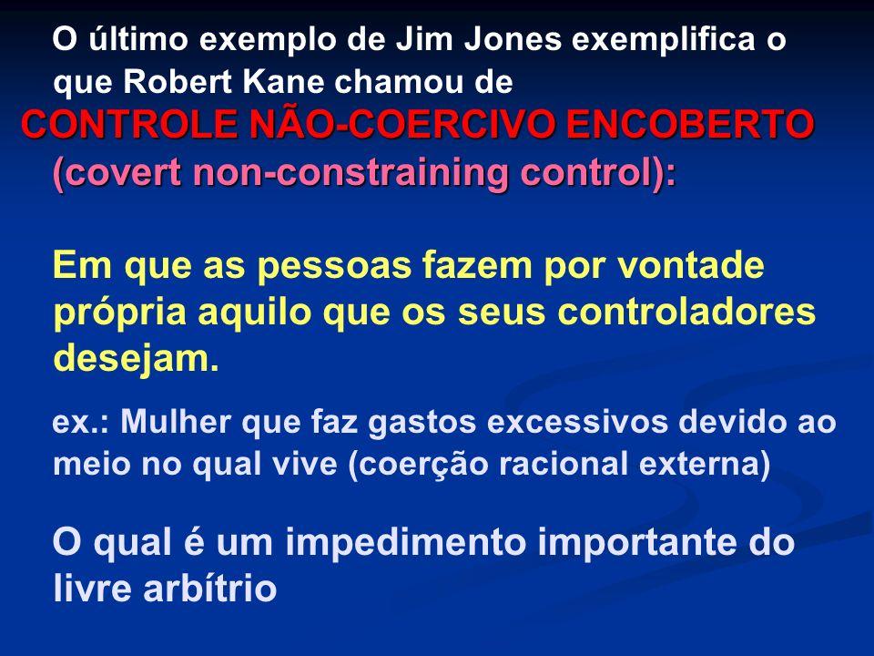 O último exemplo de Jim Jones exemplifica o que Robert Kane chamou de CONTROLE NÃO-COERCIVO ENCOBERTO (covert non-constraining control): Em que as pes