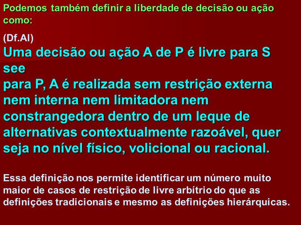Podemos também definir a liberdade de decisão ou ação como: (Df.Al) Uma decisão ou ação A de P é livre para S see para P, A é realizada sem restrição