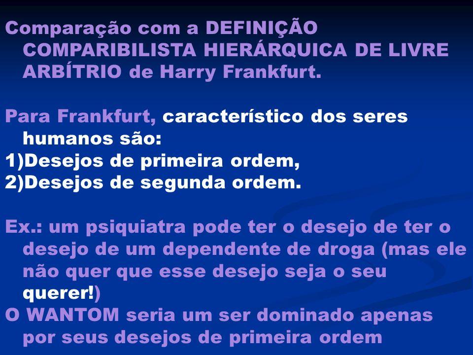 Comparação com a DEFINIÇÃO COMPARIBILISTA HIERÁRQUICA DE LIVRE ARBÍTRIO de Harry Frankfurt. Para Frankfurt, característico dos seres humanos são: 1)De