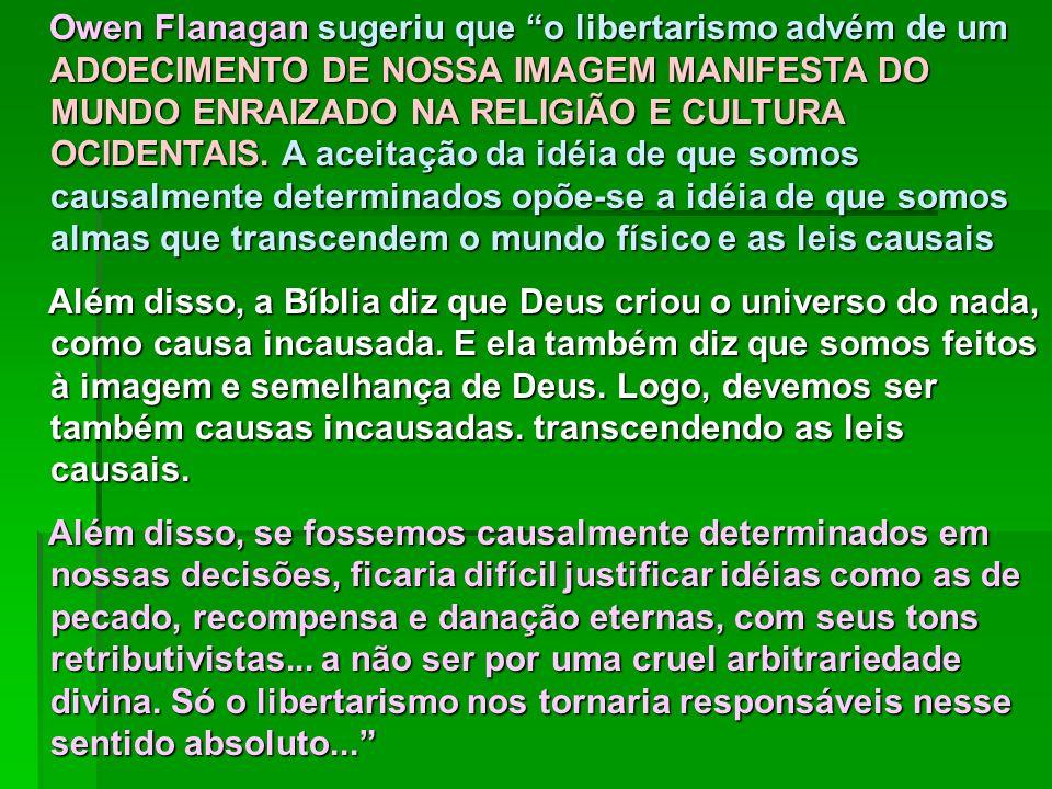 Owen Flanagan sugeriu que o libertarismo advém de um ADOECIMENTO DE NOSSA IMAGEM MANIFESTA DO MUNDO ENRAIZADO NA RELIGIÃO E CULTURA OCIDENTAIS. A acei