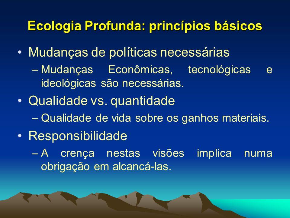 Ecologia Profunda: princípios básicos Mudanças de políticas necessárias –Mudanças Econômicas, tecnológicas e ideológicas são necessárias. Qualidade vs